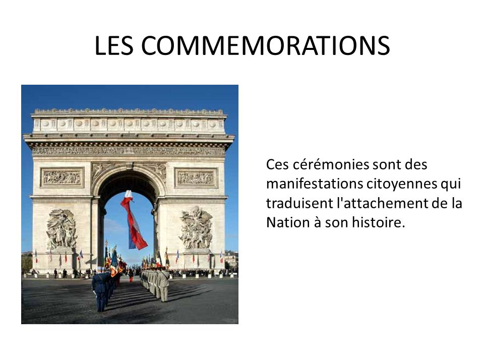 LES COMMEMORATIONS Ces cérémonies sont des manifestations citoyennes qui traduisent l attachement de la Nation à son histoire.