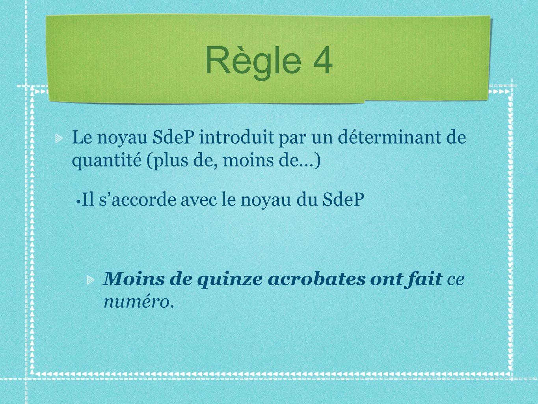Règle 4 Le noyau SdeP introduit par un déterminant de quantité (plus de, moins de…) Il s'accorde avec le noyau du SdeP.