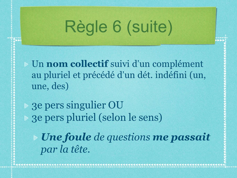 Règle 6 (suite) 3e pers singulier OU 3e pers pluriel (selon le sens)