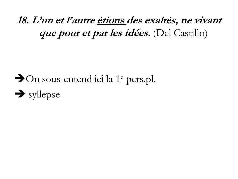 18. L'un et l'autre étions des exaltés, ne vivant que pour et par les idées. (Del Castillo)