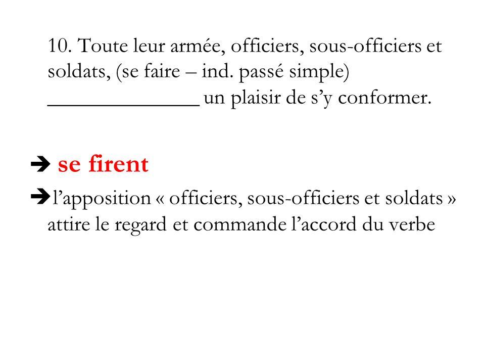 10. Toute leur armée, officiers, sous-officiers et soldats, (se faire – ind. passé simple) ______________ un plaisir de s'y conformer.