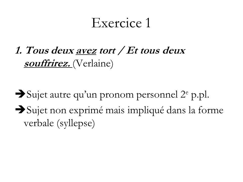 Exercice 1 1. Tous deux avez tort / Et tous deux souffrirez. (Verlaine) Sujet autre qu'un pronom personnel 2e p.pl.