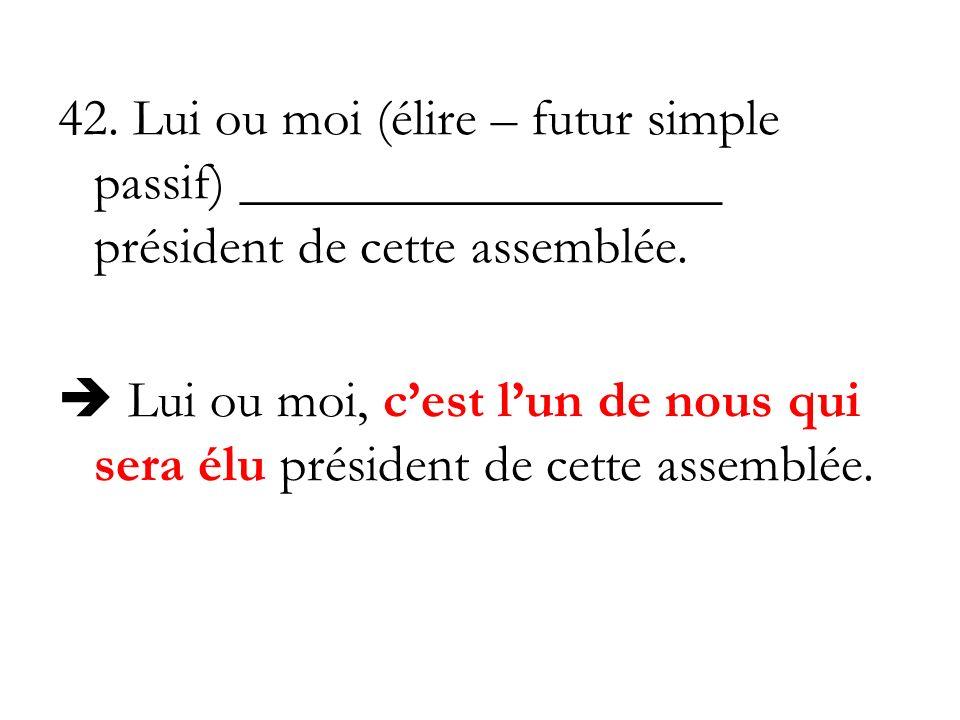 42. Lui ou moi (élire – futur simple passif) __________________ président de cette assemblée.
