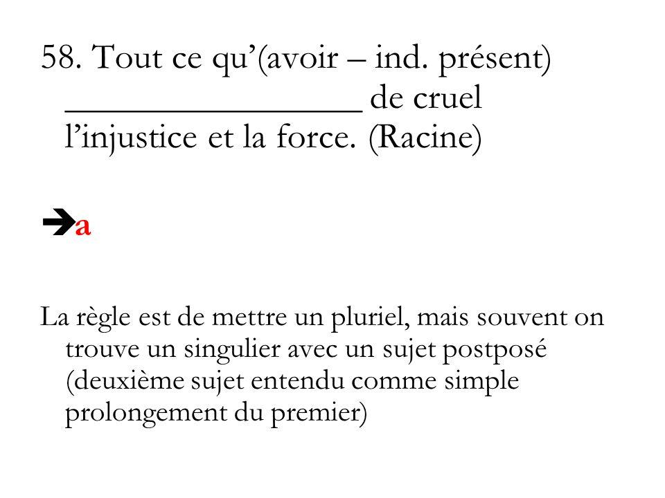 58. Tout ce qu'(avoir – ind. présent) ________________ de cruel l'injustice et la force. (Racine)