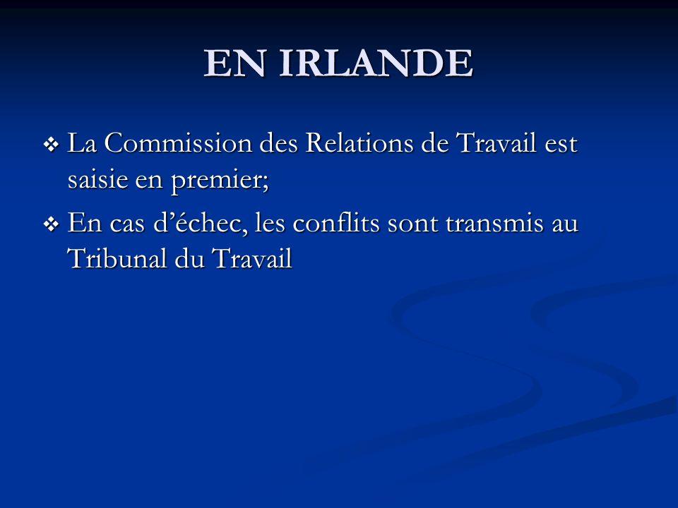 EN IRLANDE La Commission des Relations de Travail est saisie en premier; En cas d'échec, les conflits sont transmis au Tribunal du Travail.
