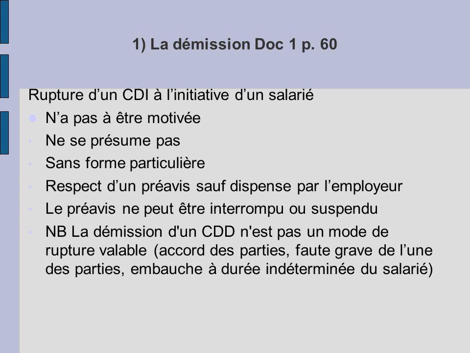1) La démission Doc 1 p. 60 Rupture d'un CDI à l'initiative d'un salarié. N'a pas à être motivée. Ne se présume pas.