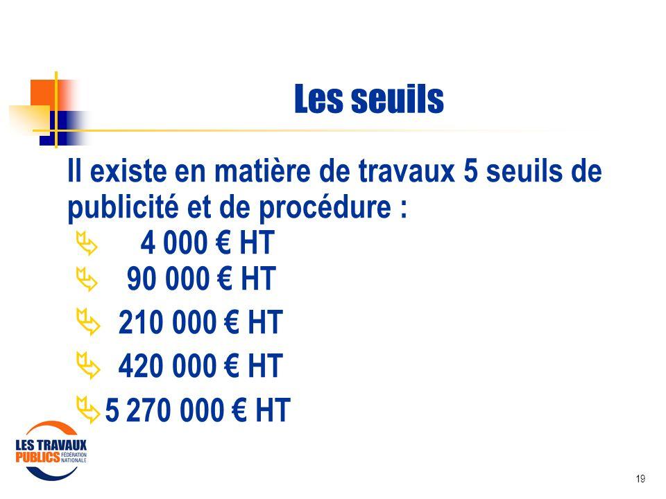 Les seuils Il existe en matière de travaux 5 seuils de publicité et de procédure :  4 000 € HT.