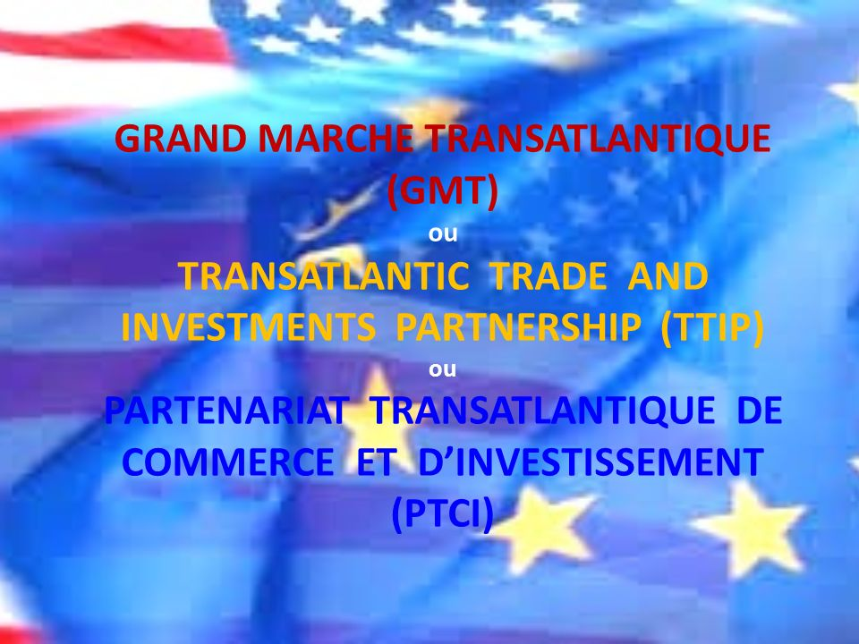 GRAND MARCHE TRANSATLANTIQUE (GMT) ou TRANSATLANTIC TRADE AND INVESTMENTS PARTNERSHIP (TTIP) ou PARTENARIAT TRANSATLANTIQUE DE COMMERCE ET D'INVESTISSEMENT (PTCI)
