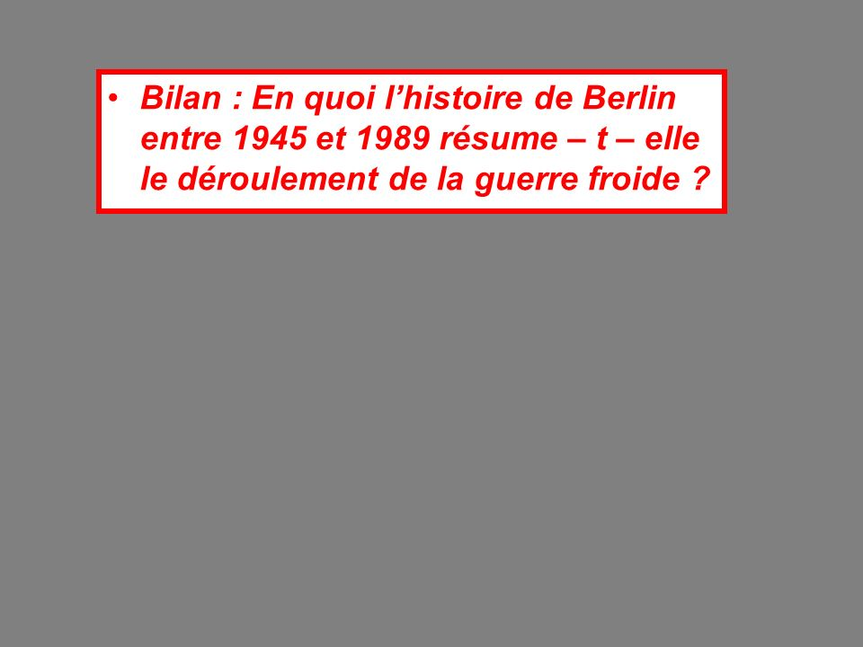 Bilan : En quoi l'histoire de Berlin entre 1945 et 1989 résume – t – elle le déroulement de la guerre froide
