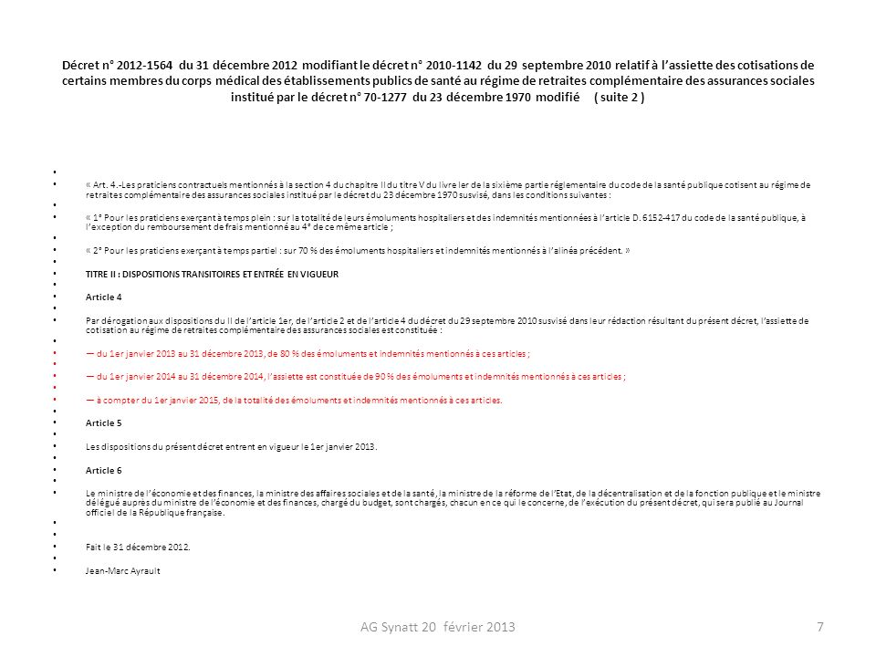 Décret n° 2012-1564 du 31 décembre 2012 modifiant le décret n° 2010-1142 du 29 septembre 2010 relatif à l'assiette des cotisations de certains membres du corps médical des établissements publics de santé au régime de retraites complémentaire des assurances sociales institué par le décret n° 70-1277 du 23 décembre 1970 modifié ( suite 2 )