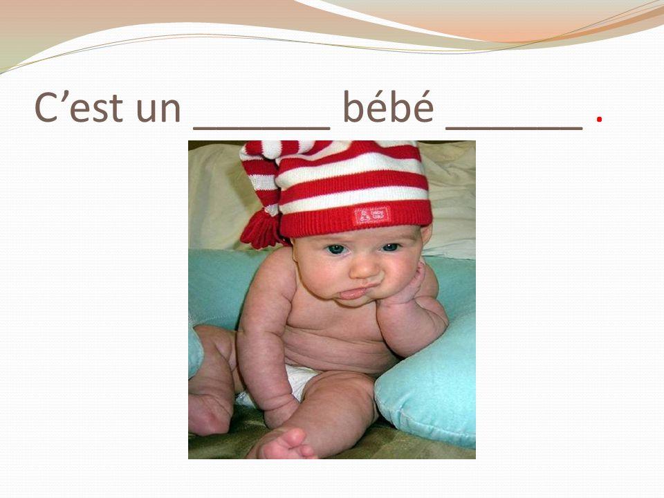 C'est un ______ bébé ______ .