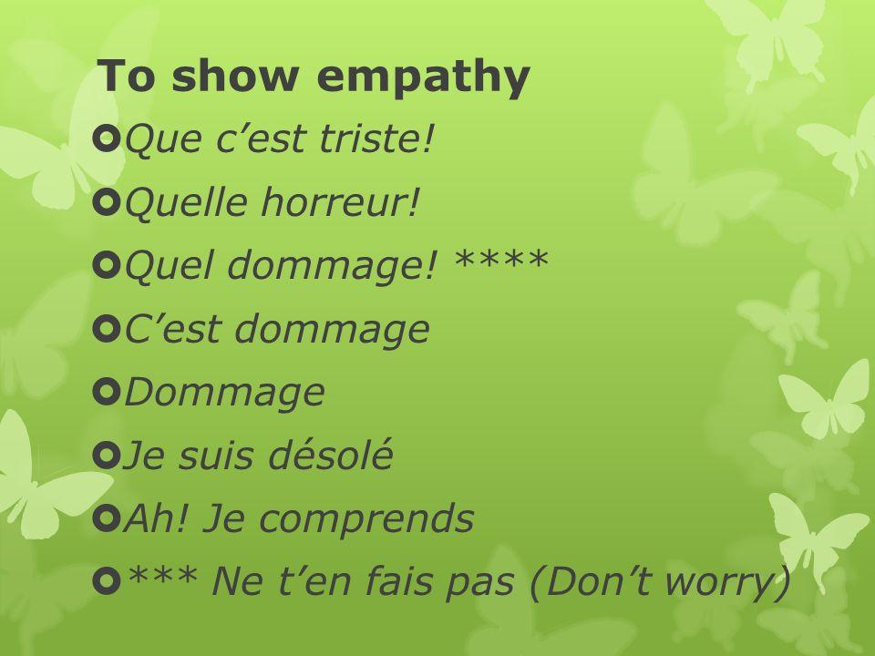 To show empathy Que c'est triste! Quelle horreur! Quel dommage! ****