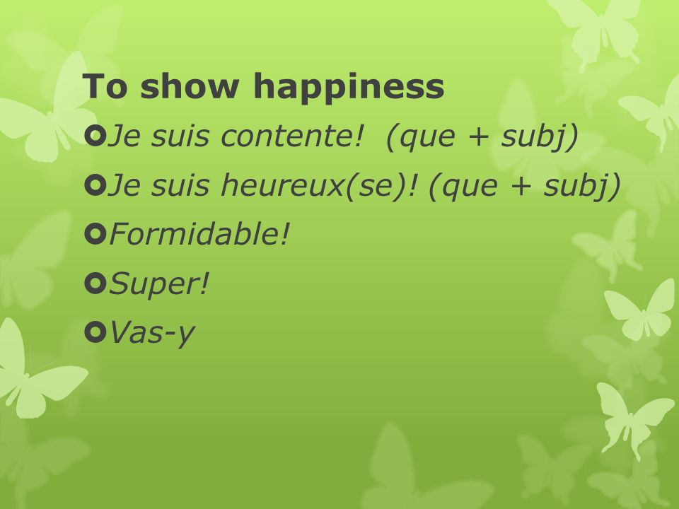 To show happiness Je suis contente! (que + subj)