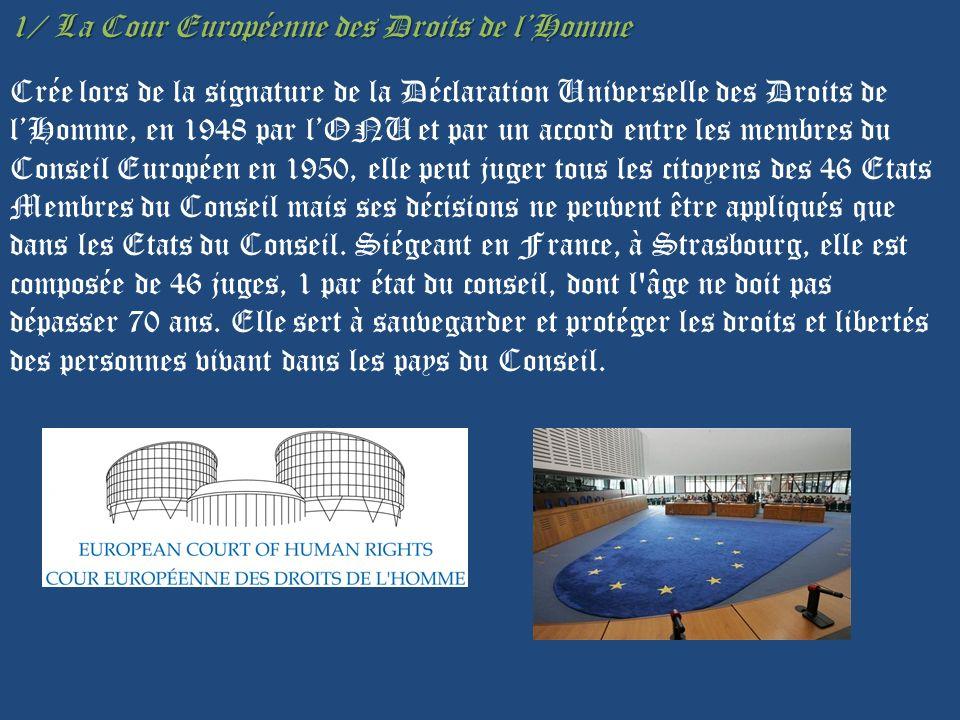 1/ La Cour Européenne des Droits de l'Homme Crée lors de la signature de la Déclaration Universelle des Droits de l'Homme, en 1948 par l'ONU et par un accord entre les membres du Conseil Européen en 1950, elle peut juger tous les citoyens des 46 Etats Membres du Conseil mais ses décisions ne peuvent être appliqués que dans les Etats du Conseil.