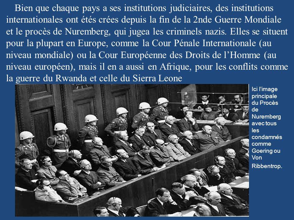 Bien que chaque pays a ses institutions judiciaires, des institutions internationales ont étés crées depuis la fin de la 2nde Guerre Mondiale et le procès de Nuremberg, qui jugea les criminels nazis. Elles se situent pour la plupart en Europe, comme la Cour Pénale Internationale (au niveau mondiale) ou la Cour Européenne des Droits de l'Homme (au niveau européen), mais il en a aussi en Afrique, pour les conflits comme la guerre du Rwanda et celle du Sierra Leone