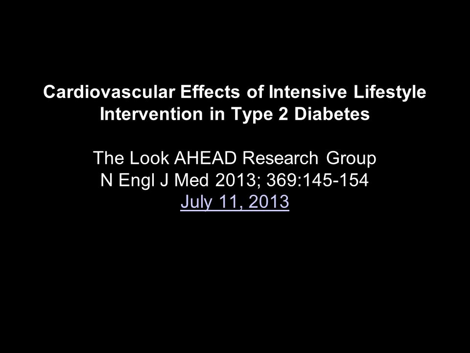 Cardiovascular Effects of Intensive Lifestyle Intervention in Type 2 Diabetes The Look AHEAD Research Group N Engl J Med 2013; 369:145-154 July 11, 2013