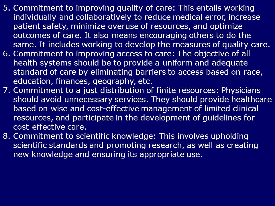 5. Commitment to improving quality of care: This entails working individually and collaboratively to reduce medical error, increase patient safety, minimize overuse of resources, and optimize outcomes of care. It also means encouraging others to do the same. It includes working to develop the measures of quality care.