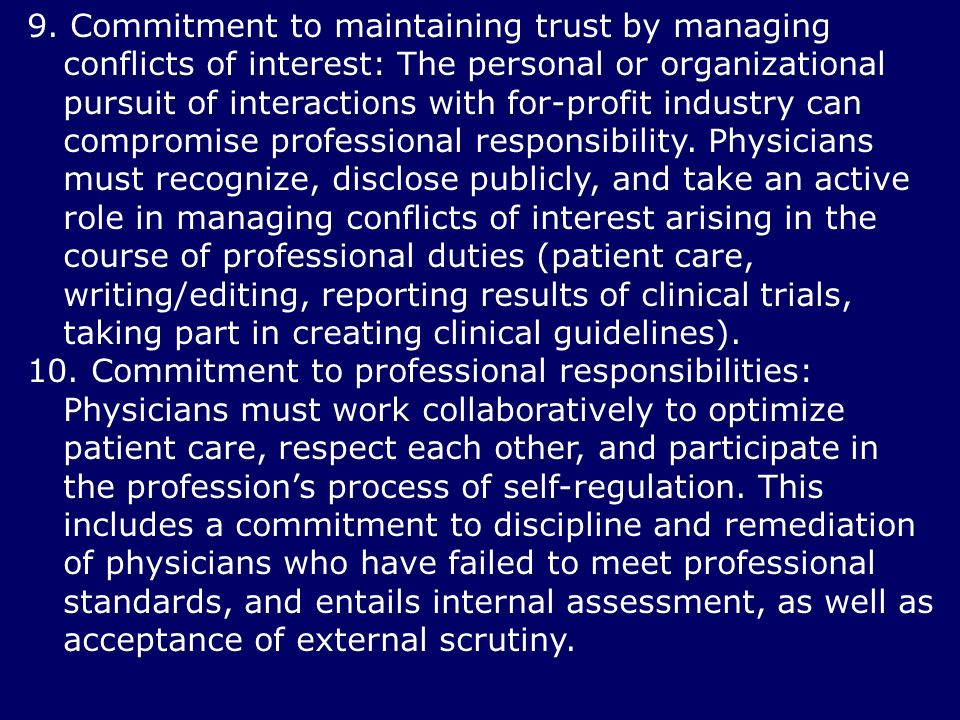 9. Commitment to maintaining trust by managing conflicts of interest: The personal or organizational pursuit of interactions with for-profit industry can compromise professional responsibility. Physicians must recognize, disclose publicly, and take an active role in managing conflicts of interest arising in the course of professional duties (patient care, writing/editing, reporting results of clinical trials, taking part in creating clinical guidelines).