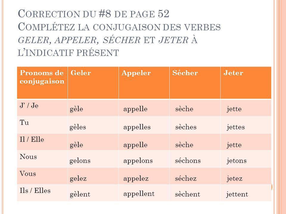Correction du #8 de page 52 Complétez la conjugaison des verbes geler, appeler, sécher et jeter à l'indicatif présent
