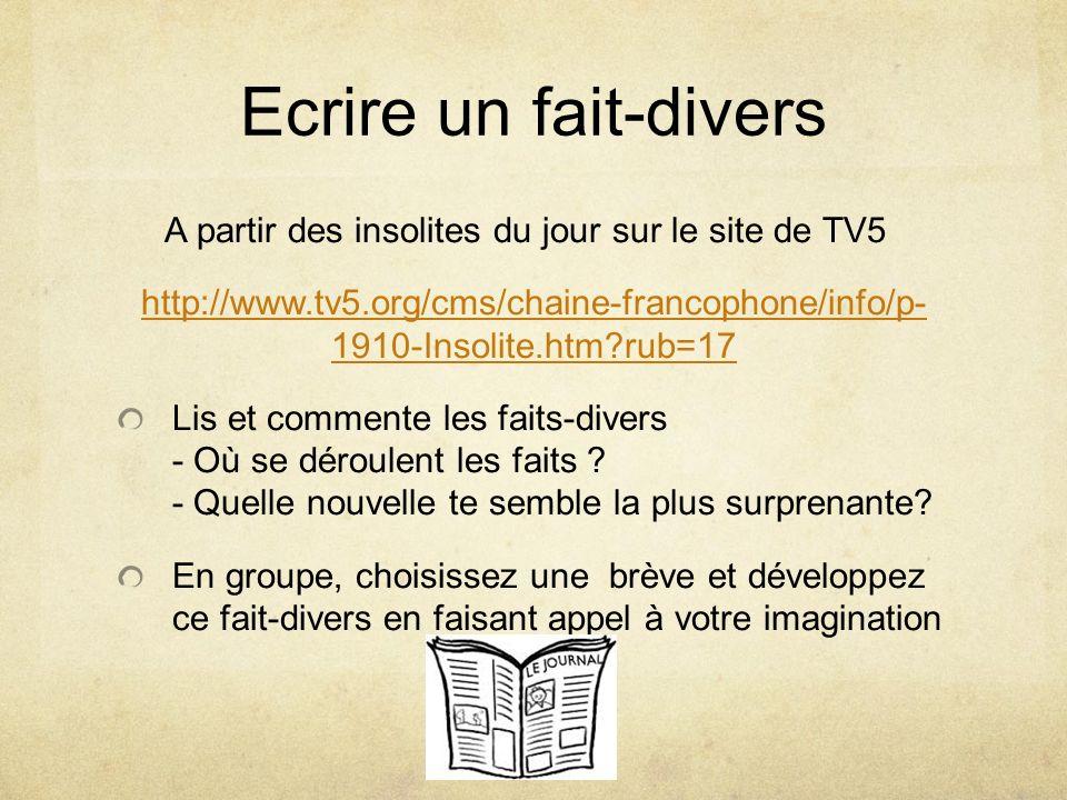 Ecrire un fait-divers A partir des insolites du jour sur le site de TV5. http://www.tv5.org/cms/chaine-francophone/info/p- 1910-Insolite.htm rub=17.