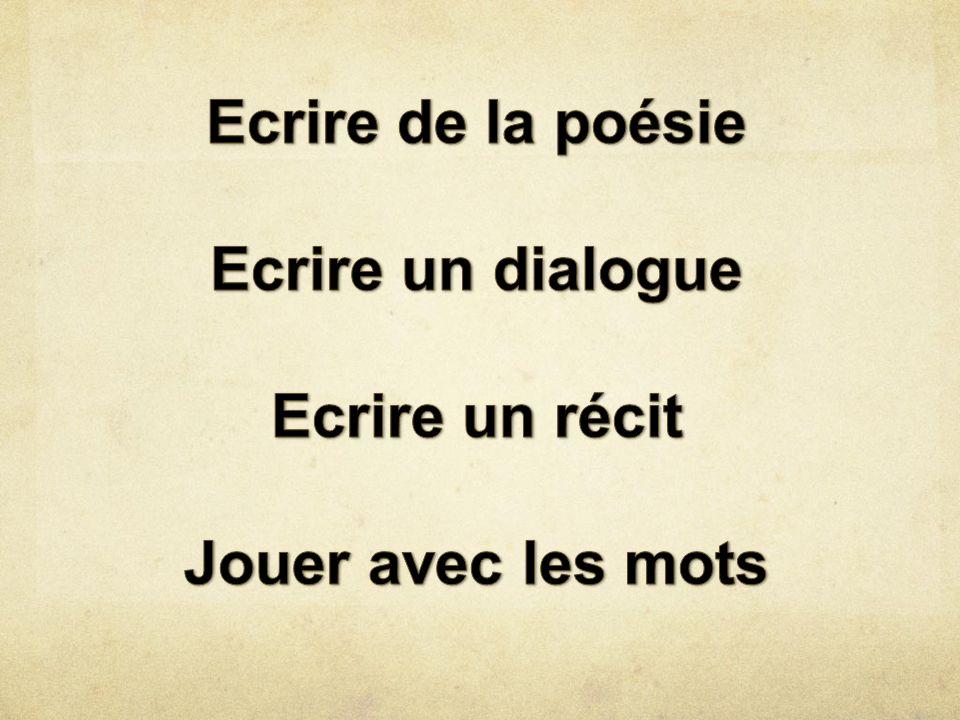 Ecrire de la poésie Ecrire un dialogue Ecrire un récit Jouer avec les mots