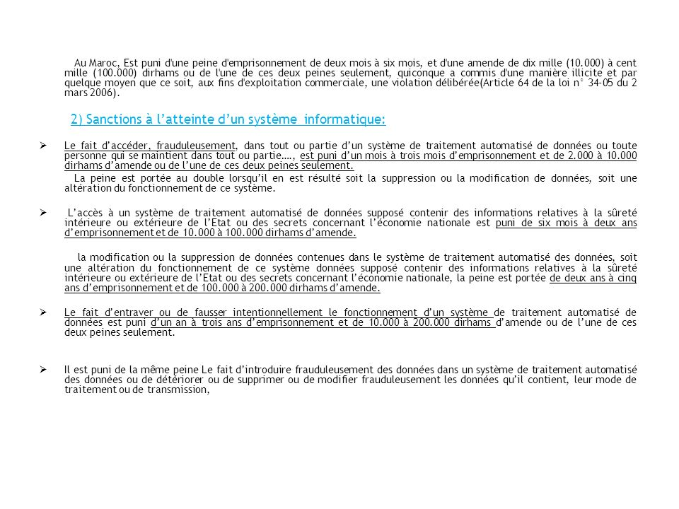 Au Maroc, Est puni d une peine d emprisonnement de deux mois à six mois, et d une amende de dix mille (10.000) à cent mille (100.000) dirhams ou de l une de ces deux peines seulement, quiconque a commis d une manière illicite et par quelque moyen que ce soit, aux fins d exploitation commerciale, une violation délibérée(Article 64 de la loi n° 34-05 du 2 mars 2006).