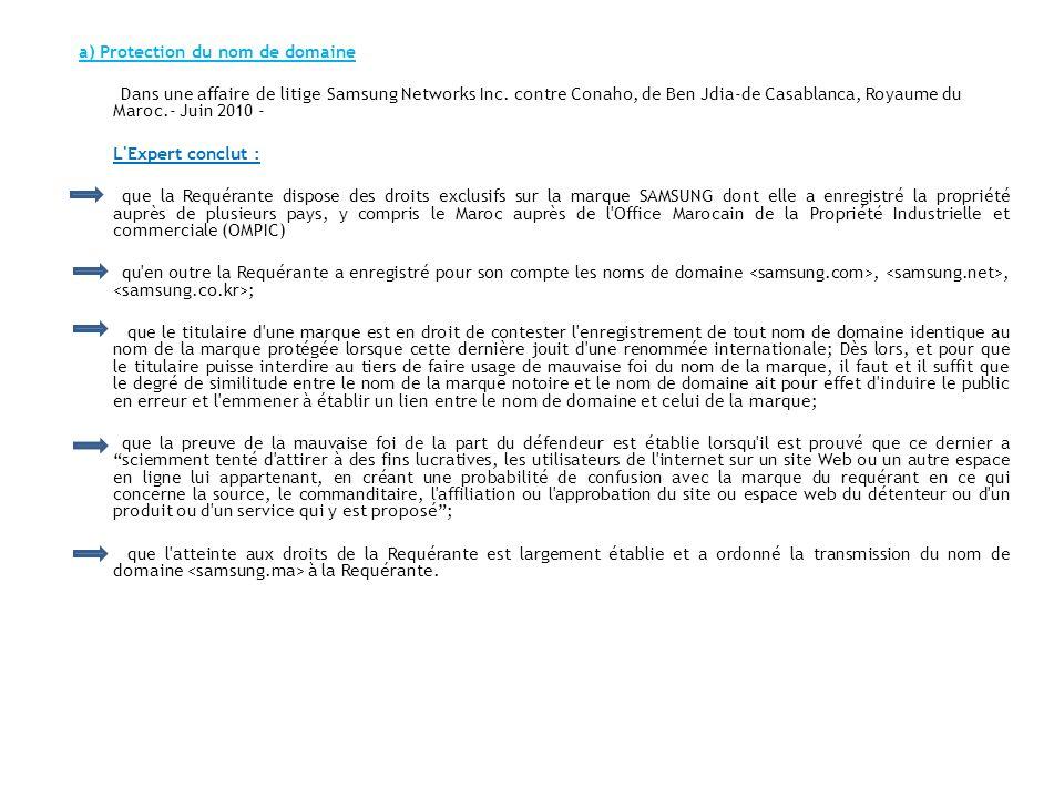 a) Protection du nom de domaine Dans une affaire de litige Samsung Networks Inc. contre Conaho, de Ben Jdia-de Casablanca, Royaume du Maroc.- Juin 2010 - L Expert conclut : que la Requérante dispose des droits exclusifs sur la marque SAMSUNG dont elle a enregistré la propriété auprès de plusieurs pays, y compris le Maroc auprès de l Office Marocain de la Propriété Industrielle et commerciale (OMPIC) qu en outre la Requérante a enregistré pour son compte les noms de domaine <samsung.com>, <samsung.net>, <samsung.co.kr>; que le titulaire d une marque est en droit de contester l enregistrement de tout nom de domaine identique au nom de la marque protégée lorsque cette dernière jouit d une renommée internationale; Dès lors, et pour que le titulaire puisse interdire au tiers de faire usage de mauvaise foi du nom de la marque, il faut et il suffit que le degré de similitude entre le nom de la marque notoire et le nom de domaine ait pour effet d induire le public en erreur et l emmener à établir un lien entre le nom de domaine et celui de la marque; que la preuve de la mauvaise foi de la part du défendeur est établie lorsqu il est prouvé que ce dernier a sciemment tenté d attirer à des fins lucratives, les utilisateurs de l internet sur un site Web ou un autre espace en ligne lui appartenant, en créant une probabilité de confusion avec la marque du requérant en ce qui concerne la source, le commanditaire, l affiliation ou l approbation du site ou espace web du détenteur ou d un produit ou d un service qui y est proposé ; que l atteinte aux droits de la Requérante est largement établie et a ordonné la transmission du nom de domaine <samsung.ma> à la Requérante.