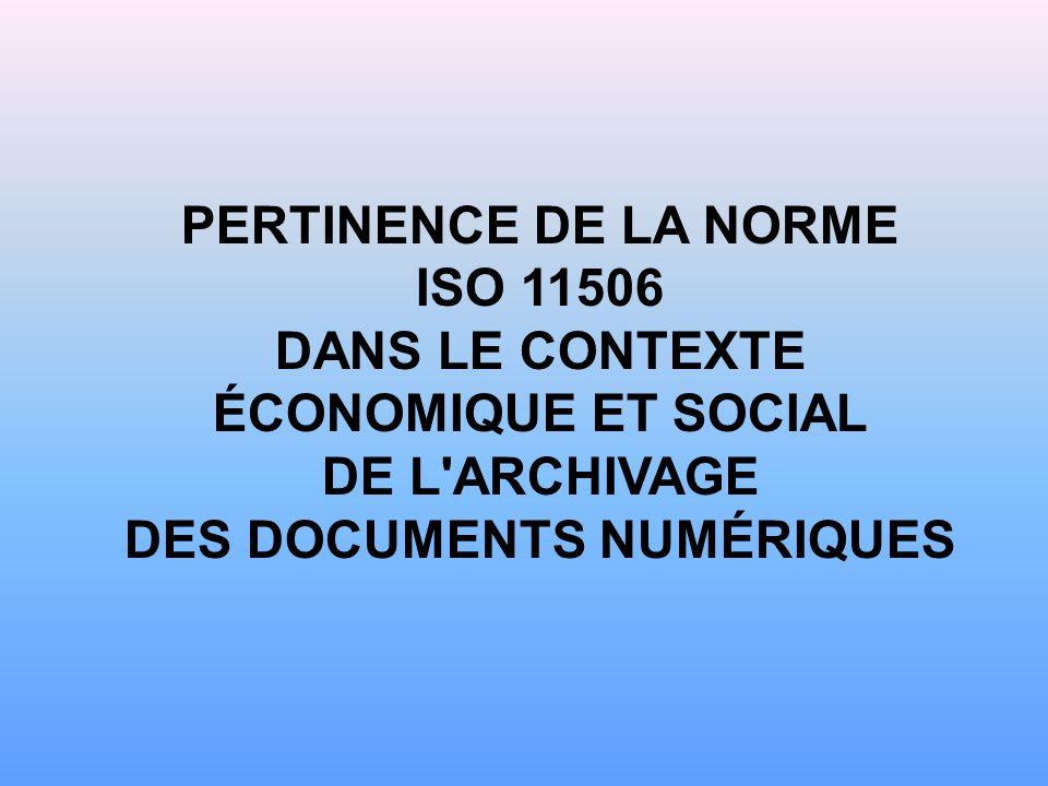 PERTINENCE DE LA NORME ISO 11506 DANS LE CONTEXTE ÉCONOMIQUE ET SOCIAL DE L ARCHIVAGE DES DOCUMENTS NUMÉRIQUES