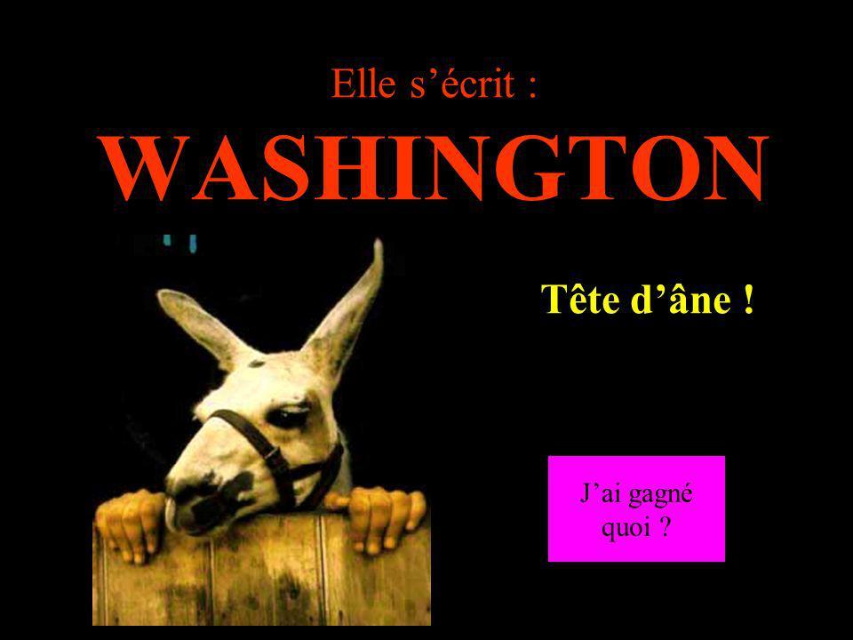 Elle s'écrit : WASHINGTON …………..Tête d'âne !