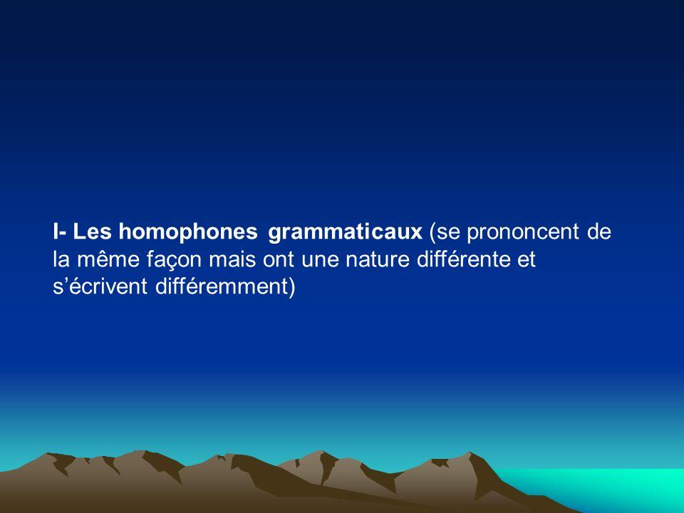 I- Les homophones grammaticaux (se prononcent de la même façon mais ont une nature différente et s'écrivent différemment)