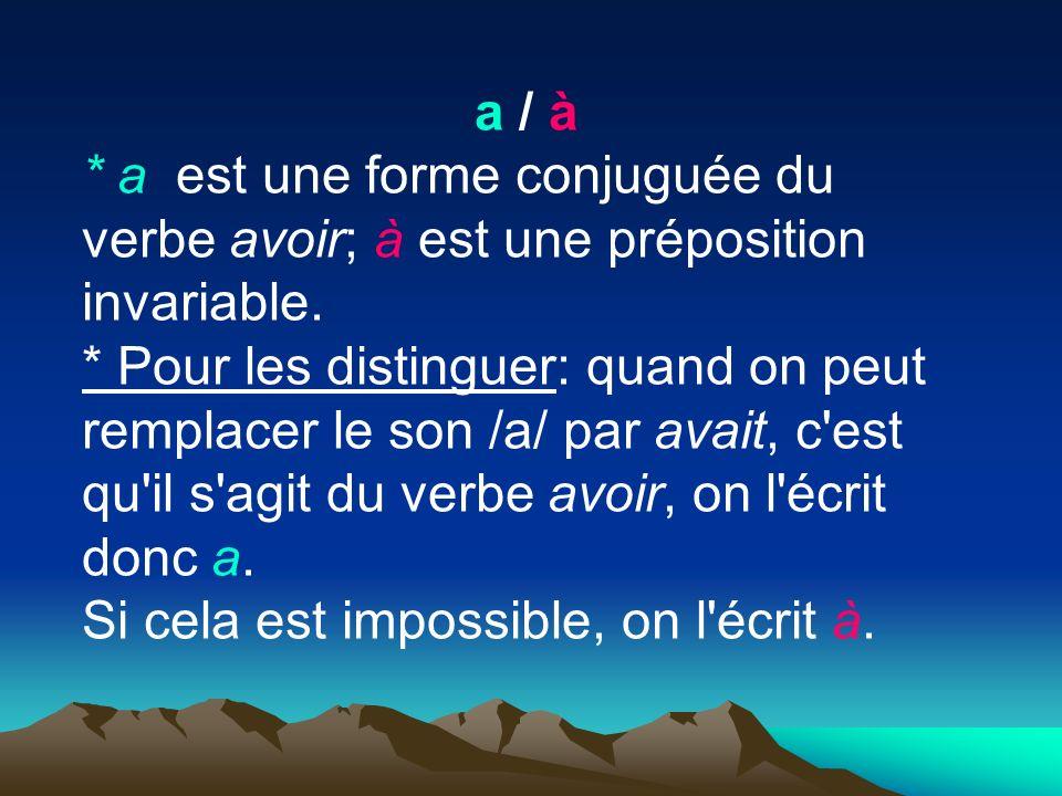 a / à * a est une forme conjuguée du verbe avoir; à est une préposition invariable.