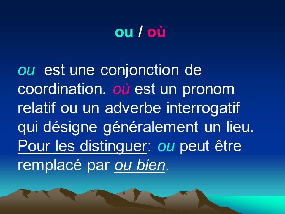 ou / où ou est une conjonction de coordination. où est un pronom relatif ou un adverbe interrogatif qui désigne généralement un lieu.
