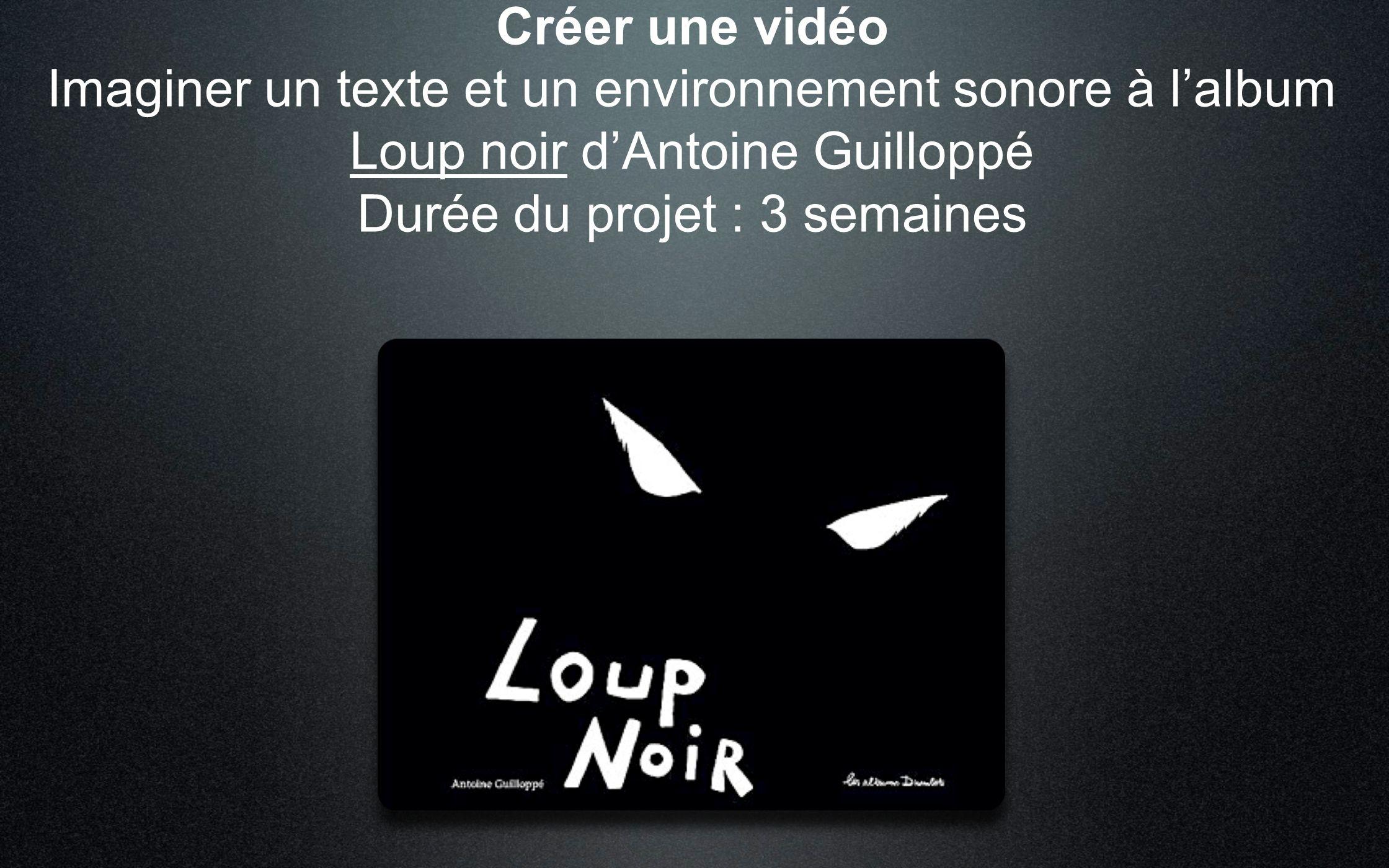 Créer une vidéo Imaginer un texte et un environnement sonore à l'album Loup noir d'Antoine Guilloppé Durée du projet : 3 semaines