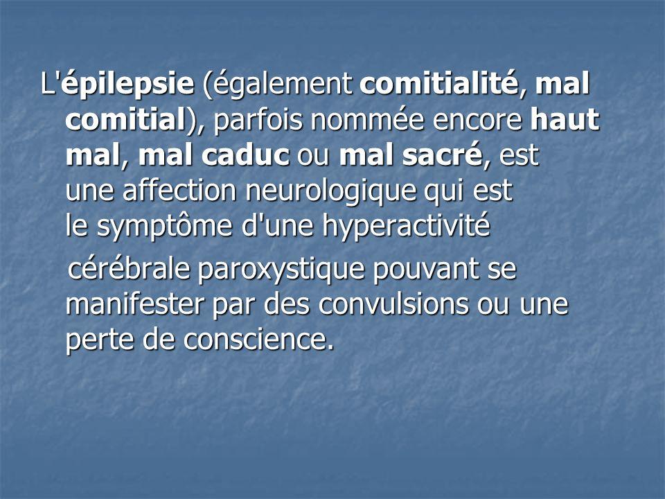 L épilepsie (également comitialité, mal comitial), parfois nommée encore haut mal, mal caduc ou mal sacré, est une affection neurologique qui est le symptôme d une hyperactivité