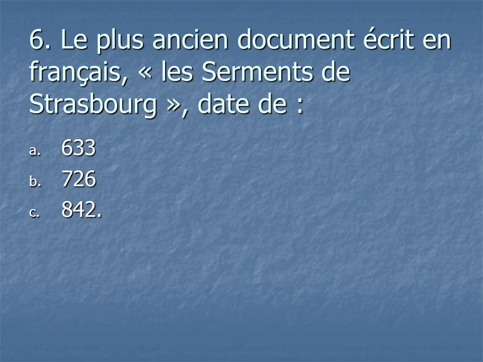 6. Le plus ancien document écrit en français, « les Serments de Strasbourg », date de :