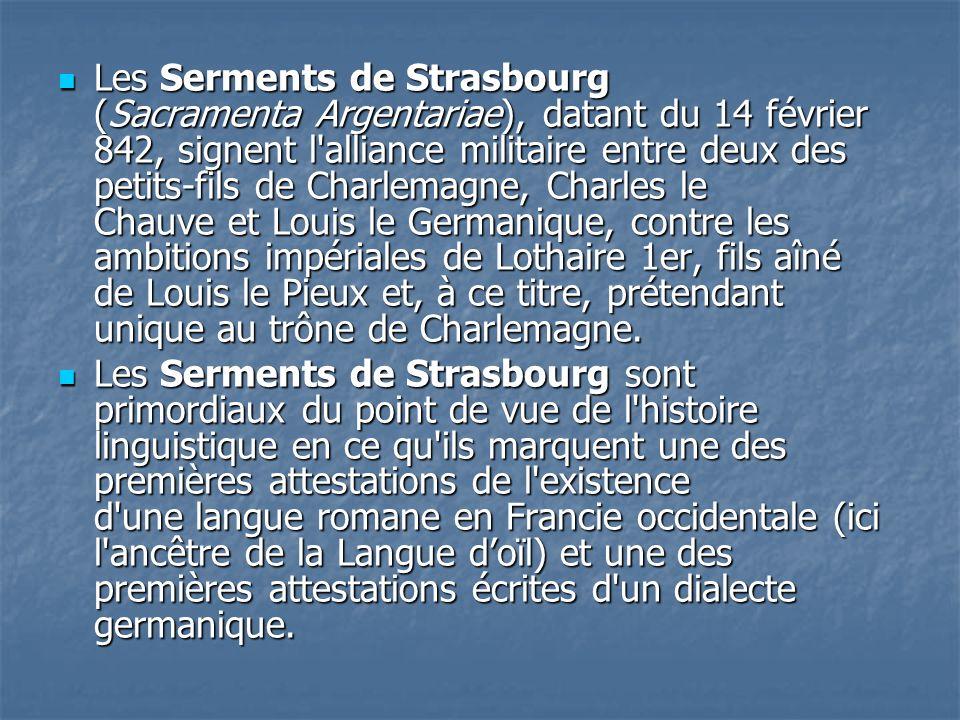 Les Serments de Strasbourg (Sacramenta Argentariae), datant du 14 février 842, signent l alliance militaire entre deux des petits-fils de Charlemagne, Charles le Chauve et Louis le Germanique, contre les ambitions impériales de Lothaire 1er, fils aîné de Louis le Pieux et, à ce titre, prétendant unique au trône de Charlemagne.
