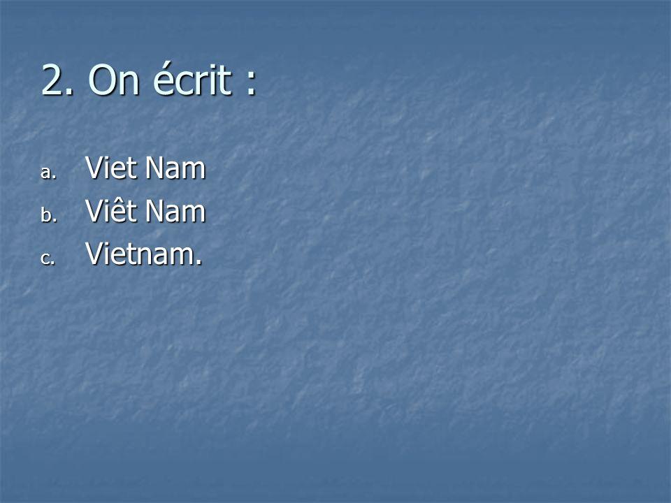 2. On écrit : Viet Nam Viêt Nam Vietnam.