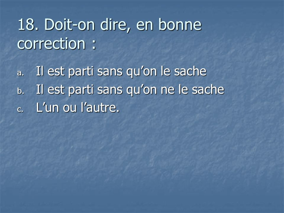18. Doit-on dire, en bonne correction :