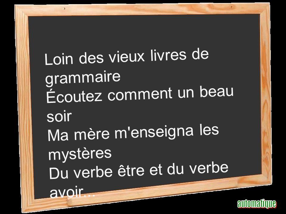 Loin des vieux livres de grammaire Écoutez comment un beau soir Ma mère m enseigna les mystères Du verbe être et du verbe avoir...