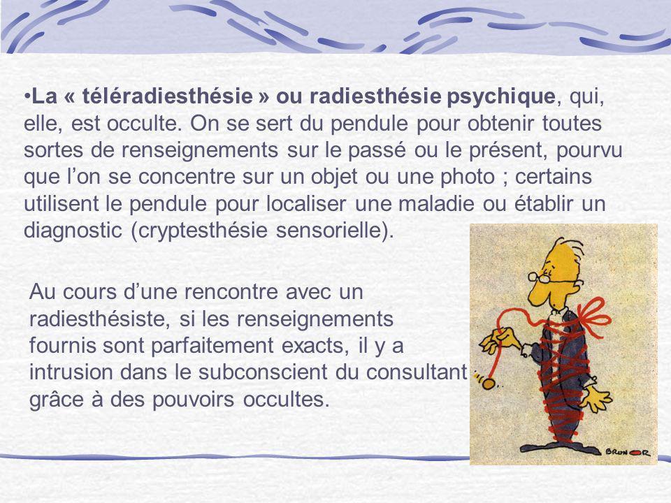 La « téléradiesthésie » ou radiesthésie psychique, qui, elle, est occulte. On se sert du pendule pour obtenir toutes sortes de renseignements sur le passé ou le présent, pourvu que l'on se concentre sur un objet ou une photo ; certains utilisent le pendule pour localiser une maladie ou établir un diagnostic (cryptesthésie sensorielle).