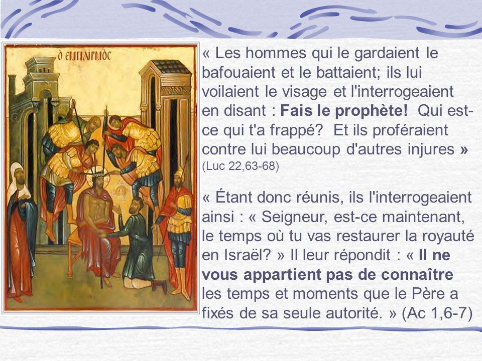 « Les hommes qui le gardaient le bafouaient et le battaient; ils lui voilaient le visage et l interrogeaient en disant : Fais le prophète! Qui est-ce qui t a frappé Et ils proféraient contre lui beaucoup d autres injures » (Luc 22,63-68)