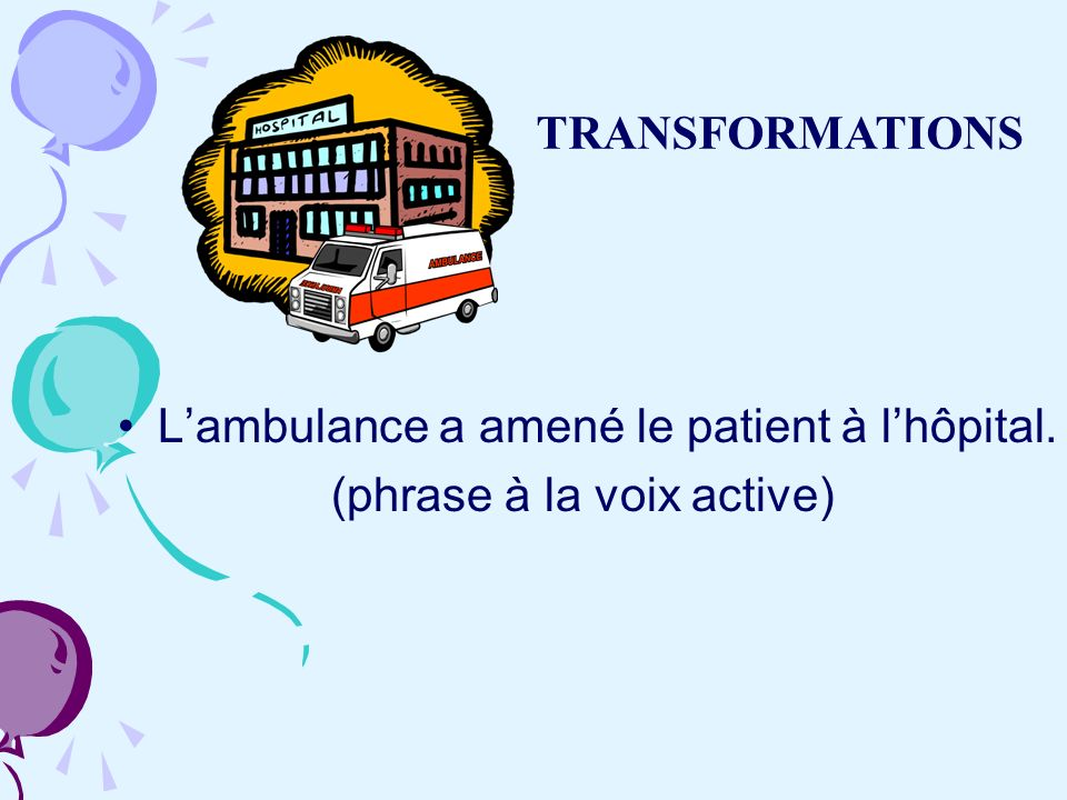 TRANSFORMATIONS L'ambulance a amené le patient à l'hôpital. (phrase à la voix active)