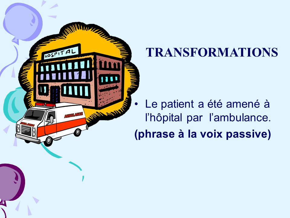 TRANSFORMATIONS Le patient a été amené à l'hôpital par l'ambulance.