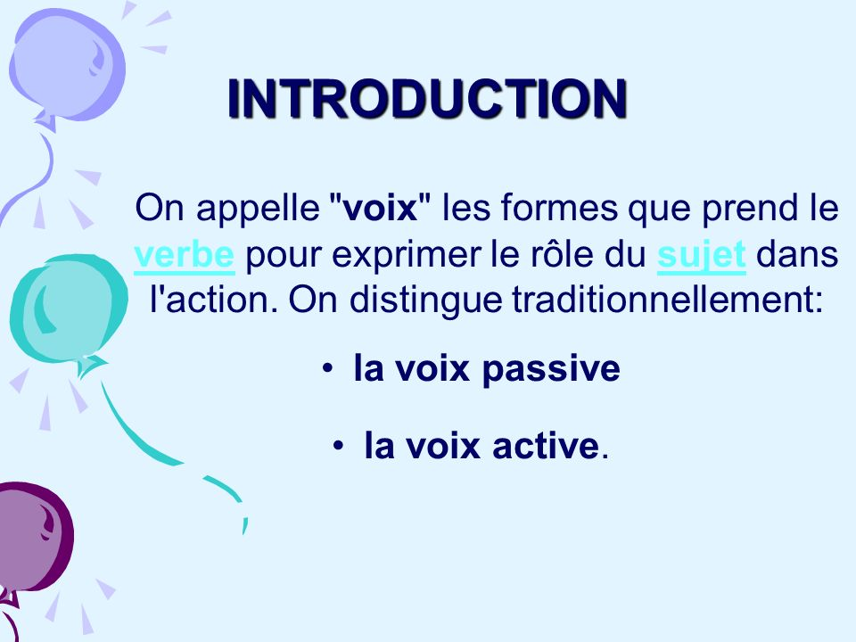 INTRODUCTION On appelle voix les formes que prend le verbe pour exprimer le rôle du sujet dans l action. On distingue traditionnellement:
