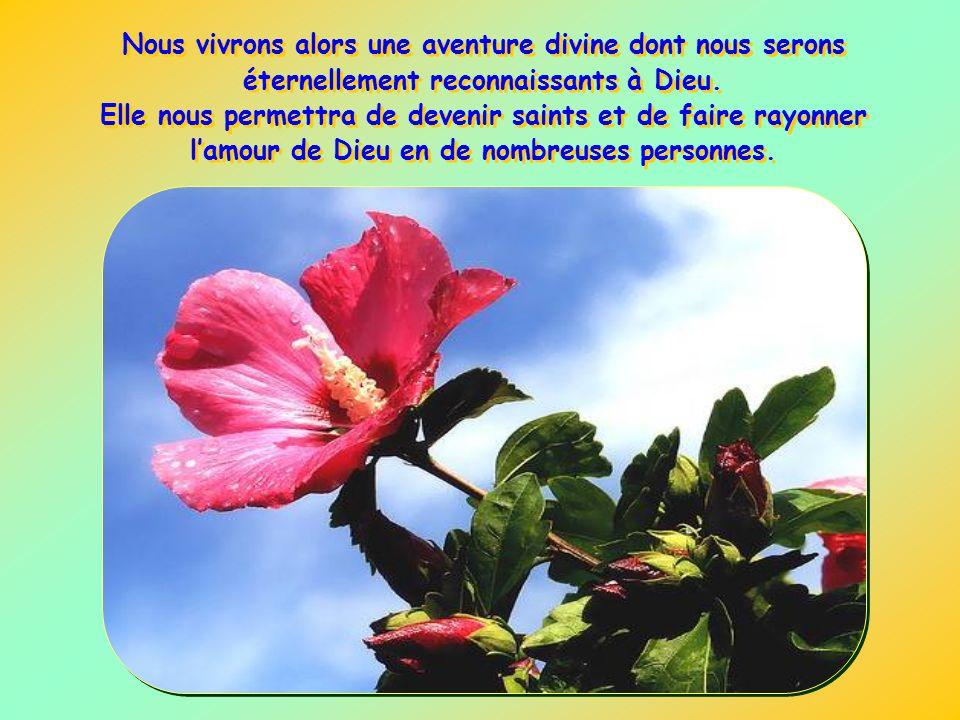 Nous vivrons alors une aventure divine dont nous serons éternellement reconnaissants à Dieu.