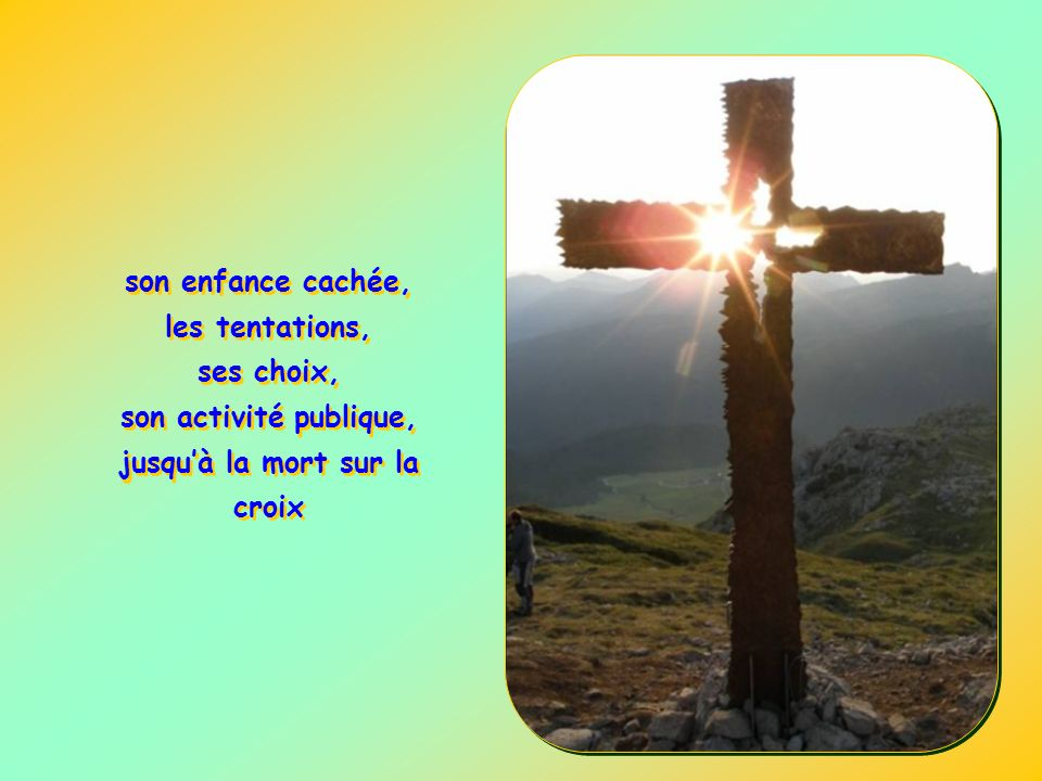 son enfance cachée, les tentations, ses choix, son activité publique, jusqu'à la mort sur la croix