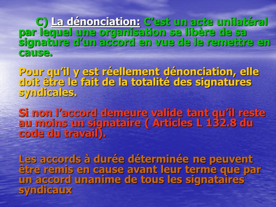 C) La dénonciation: C'est un acte unilatéral par lequel une organisation se libère de sa signature d'un accord en vue de le remettre en cause.