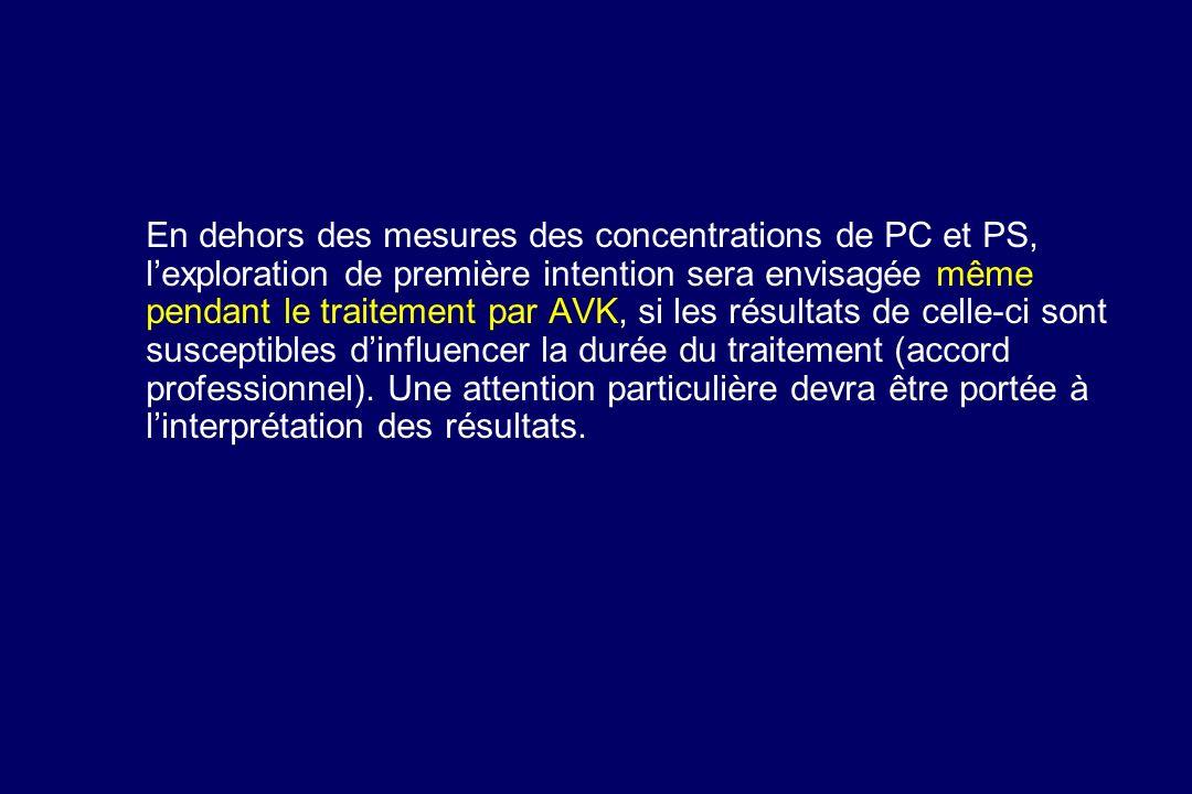 En dehors des mesures des concentrations de PC et PS, l'exploration de première intention sera envisagée même pendant le traitement par AVK, si les résultats de celle-ci sont susceptibles d'influencer la durée du traitement (accord professionnel).
