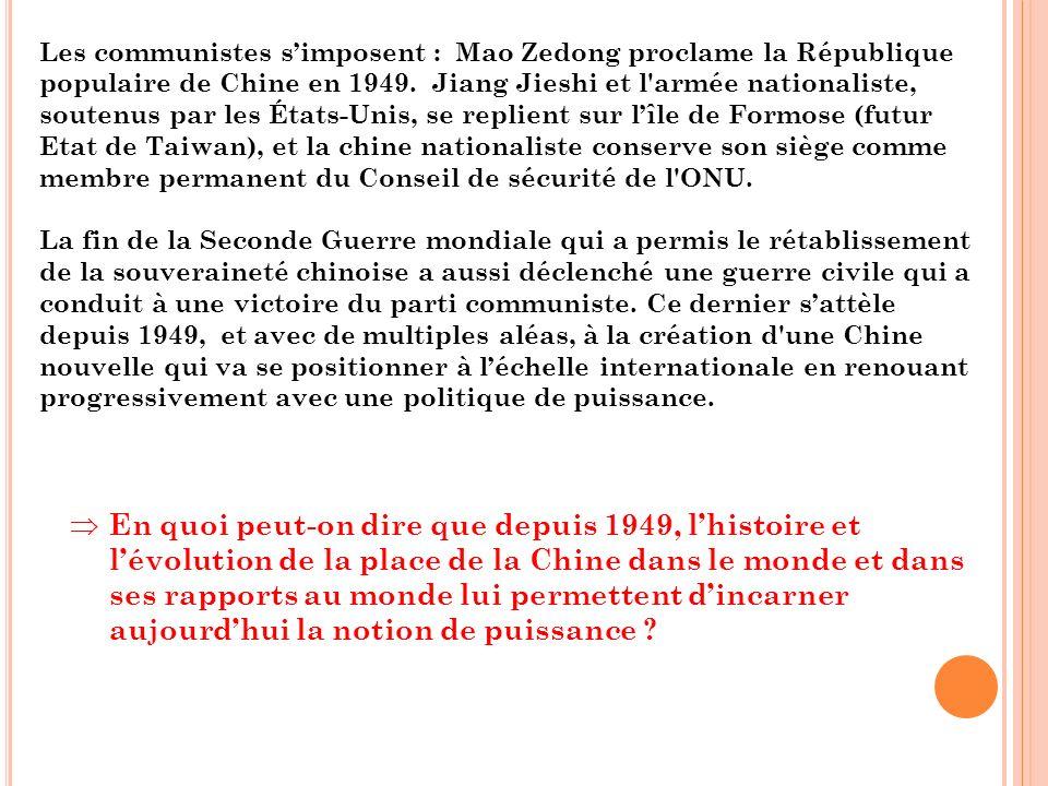 Les communistes s'imposent : Mao Zedong proclame la République populaire de Chine en 1949. Jiang Jieshi et l armée nationaliste, soutenus par les États-Unis, se replient sur l'île de Formose (futur Etat de Taiwan), et la chine nationaliste conserve son siège comme membre permanent du Conseil de sécurité de l ONU.