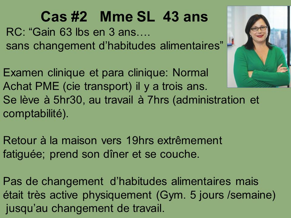 Cas #2 Mme SL 43 ans RC: Gain 63 lbs en 3 ans…. sans changement d'habitudes alimentaires Examen clinique et para clinique: Normal.